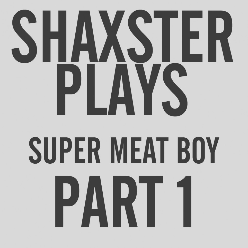 Shaxster Plays! Super Meat Boy – Part 1
