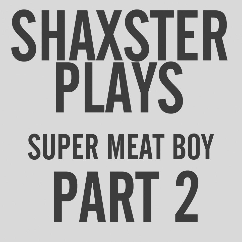Shaxster Plays! Super Meat Boy – Part 2